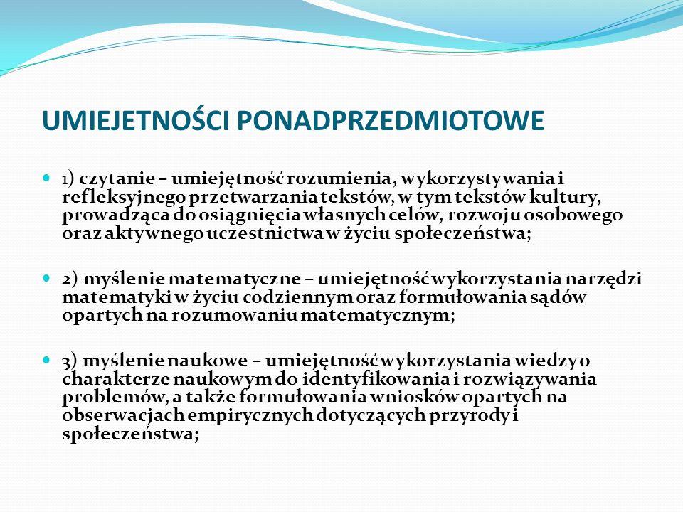 UMIEJETNOŚCI PONADPRZEDMIOTOWE 4) umiejętność komunikowania się w języku ojczystym i w językach obcych, zarówno w mowie, jak i w piśmie; 5) umiejętność sprawnego posługiwania się nowoczesnymi technologiami informacyjno- komunikacyjnymi; 6) umiejętność wyszukiwania, selekcjonowania i krytycznej analizy informacji; 7) umiejętność rozpoznawania własnych potrzeb edukacyjnych oraz uczenia się; 8) umiejętność pracy zespołowej.