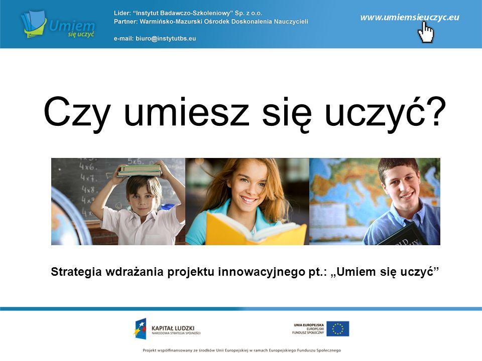 """Czy umiesz się uczyć Strategia wdrażania projektu innowacyjnego pt.: """"Umiem się uczyć"""