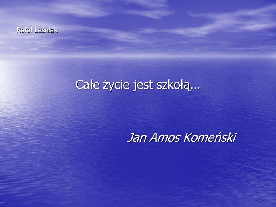 Rafał Leśniak Całe życie jest szkołą… Jan Amos Komeński