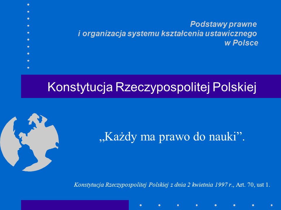 """""""Każdy ma prawo do nauki . Konstytucja Rzeczypospolitej Polskiej z dnia 2 kwietnia 1997 r., Art."""