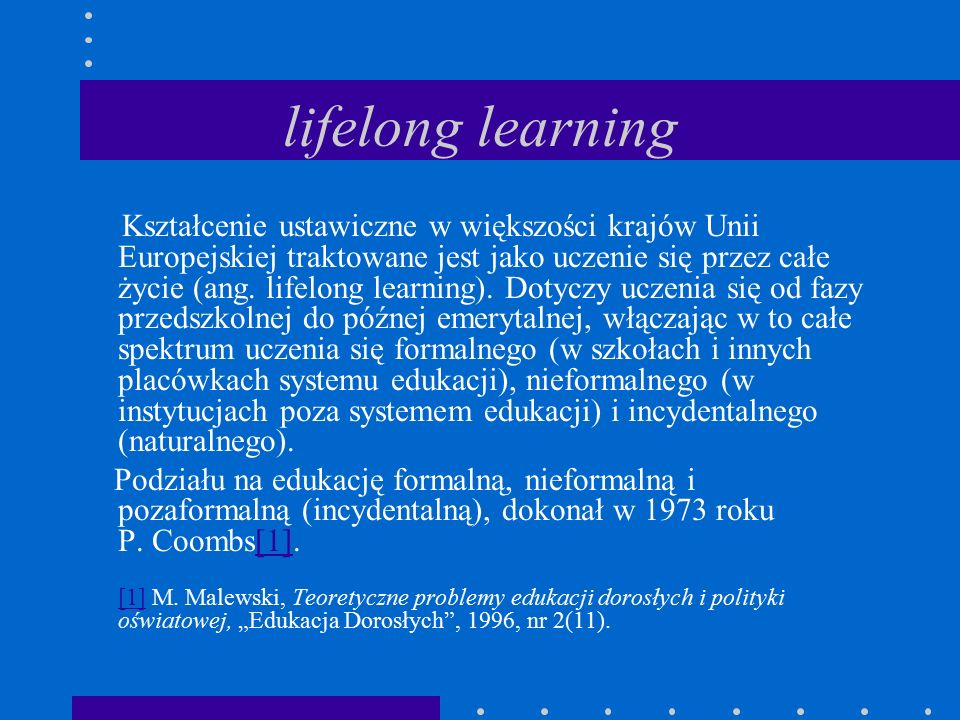 lifelong learning Kształcenie ustawiczne w większości krajów Unii Europejskiej traktowane jest jako uczenie się przez całe życie (ang.