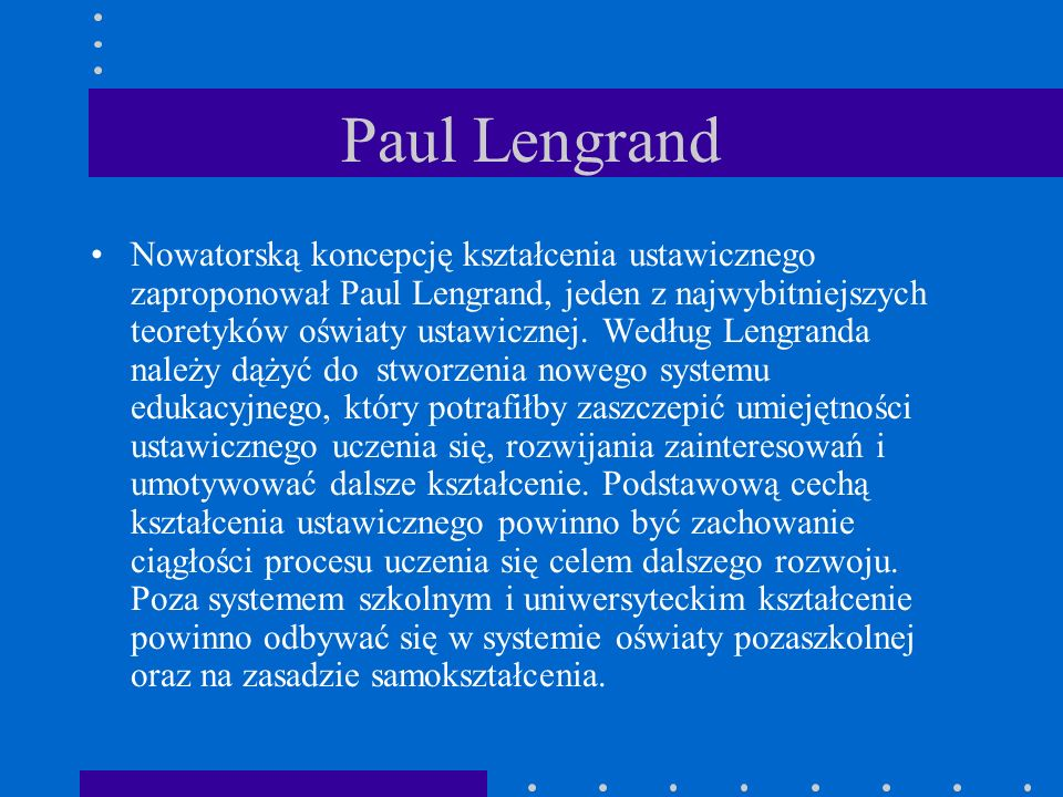 Paul Lengrand Nowatorską koncepcję kształcenia ustawicznego zaproponował Paul Lengrand, jeden z najwybitniejszych teoretyków oświaty ustawicznej.
