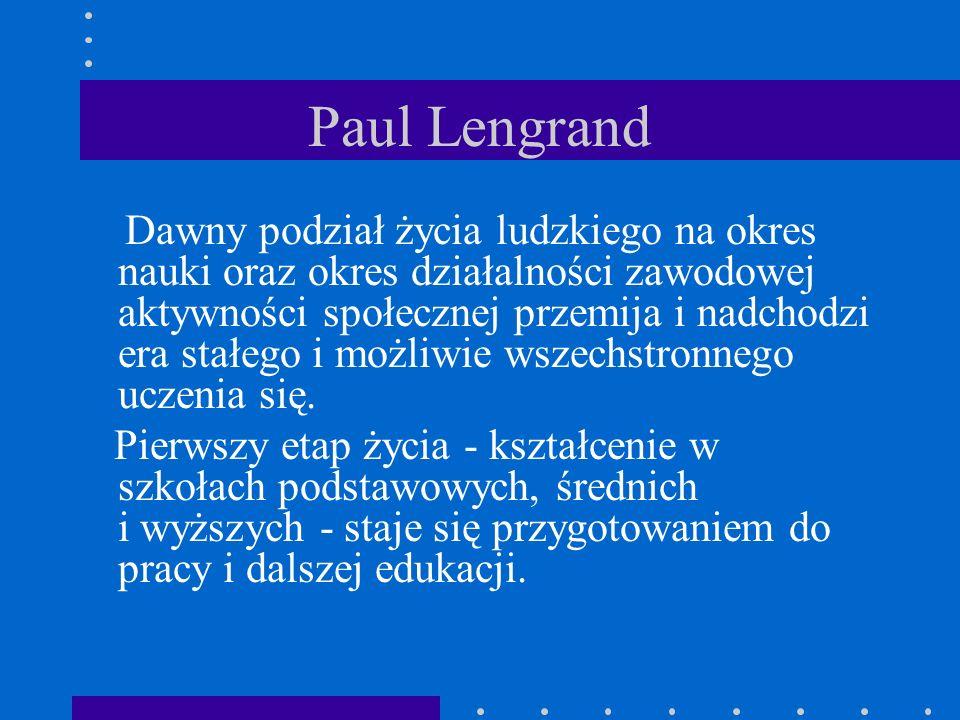 Paul Lengrand Dawny podział życia ludzkiego na okres nauki oraz okres działalności zawodowej aktywności społecznej przemija i nadchodzi era stałego i możliwie wszechstronnego uczenia się.