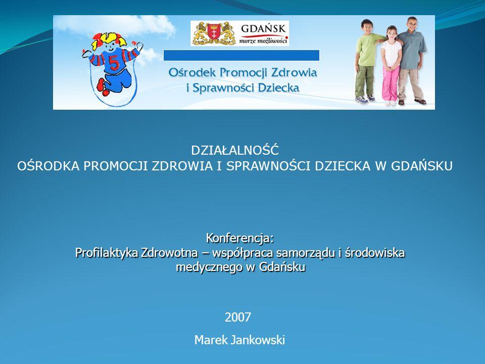 DZIAŁALNOŚĆ OŚRODKA PROMOCJI ZDROWIA I SPRAWNOŚCI DZIECKA W GDAŃSKU 2007 Konferencja: Profilaktyka Zdrowotna – współpraca samorządu i środowiska medycznego w Gdańsku Marek Jankowski