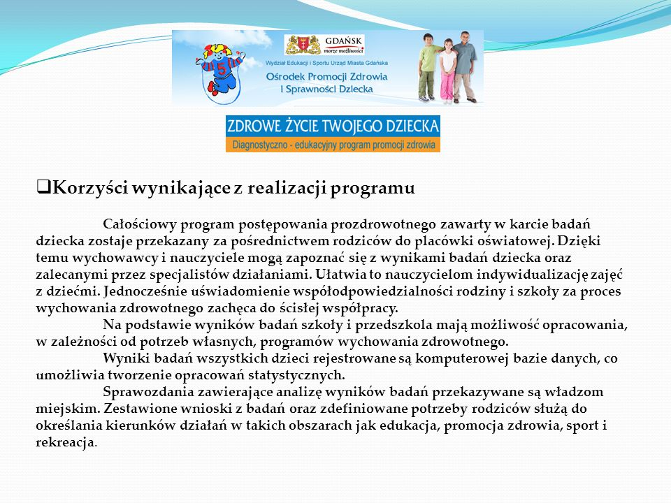  Korzyści wynikające z realizacji programu Całościowy program postępowania prozdrowotnego zawarty w karcie badań dziecka zostaje przekazany za pośrednictwem rodziców do placówki oświatowej.