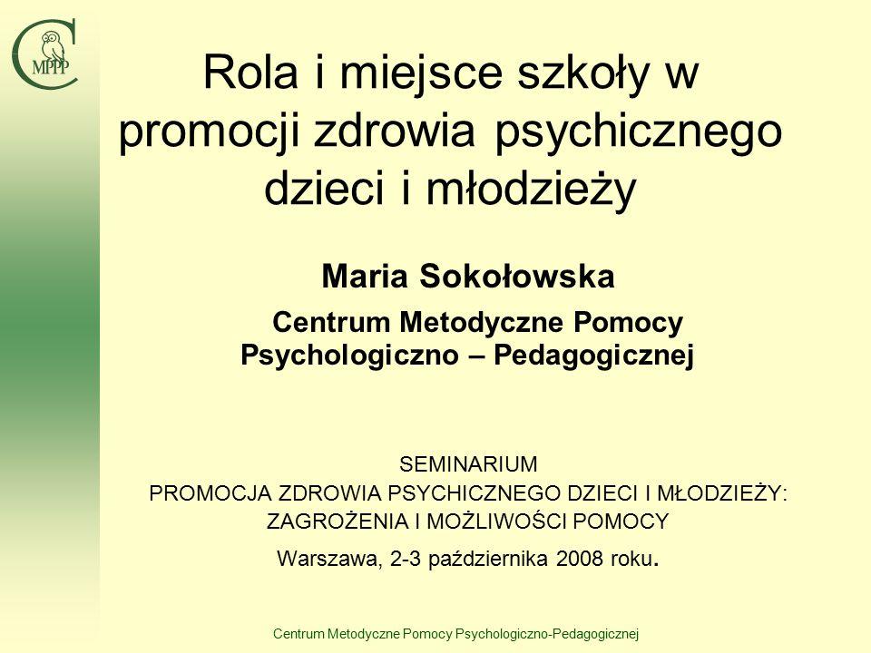 Centrum Metodyczne Pomocy Psychologiczno-Pedagogicznej Rola i miejsce szkoły w promocji zdrowia psychicznego dzieci i młodzieży Maria Sokołowska Centrum Metodyczne Pomocy Psychologiczno – Pedagogicznej SEMINARIUM PROMOCJA ZDROWIA PSYCHICZNEGO DZIECI I MŁODZIEŻY: ZAGROŻENIA I MOŻLIWOŚCI POMOCY Warszawa, 2-3 października 2008 roku.