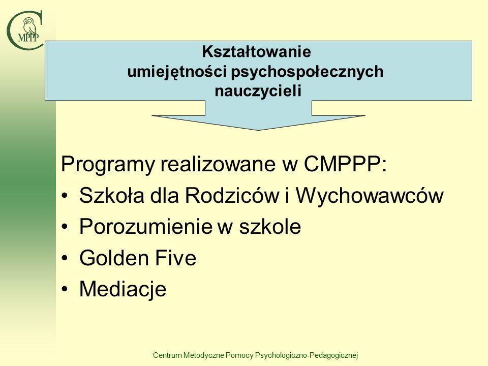 Centrum Metodyczne Pomocy Psychologiczno-Pedagogicznej Programy realizowane w CMPPP: Szkoła dla Rodziców i Wychowawców Porozumienie w szkole Golden Five Mediacje Kształtowanie umiejętności psychospołecznych nauczycieli