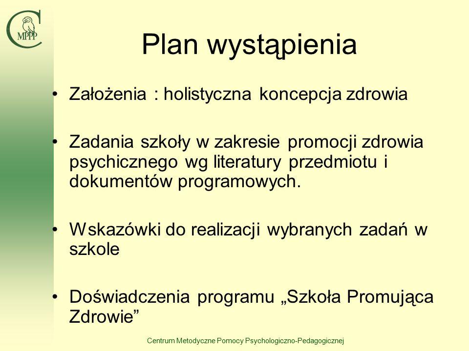 Centrum Metodyczne Pomocy Psychologiczno-Pedagogicznej Plan wystąpienia Założenia : holistyczna koncepcja zdrowia Zadania szkoły w zakresie promocji zdrowia psychicznego wg literatury przedmiotu i dokumentów programowych.