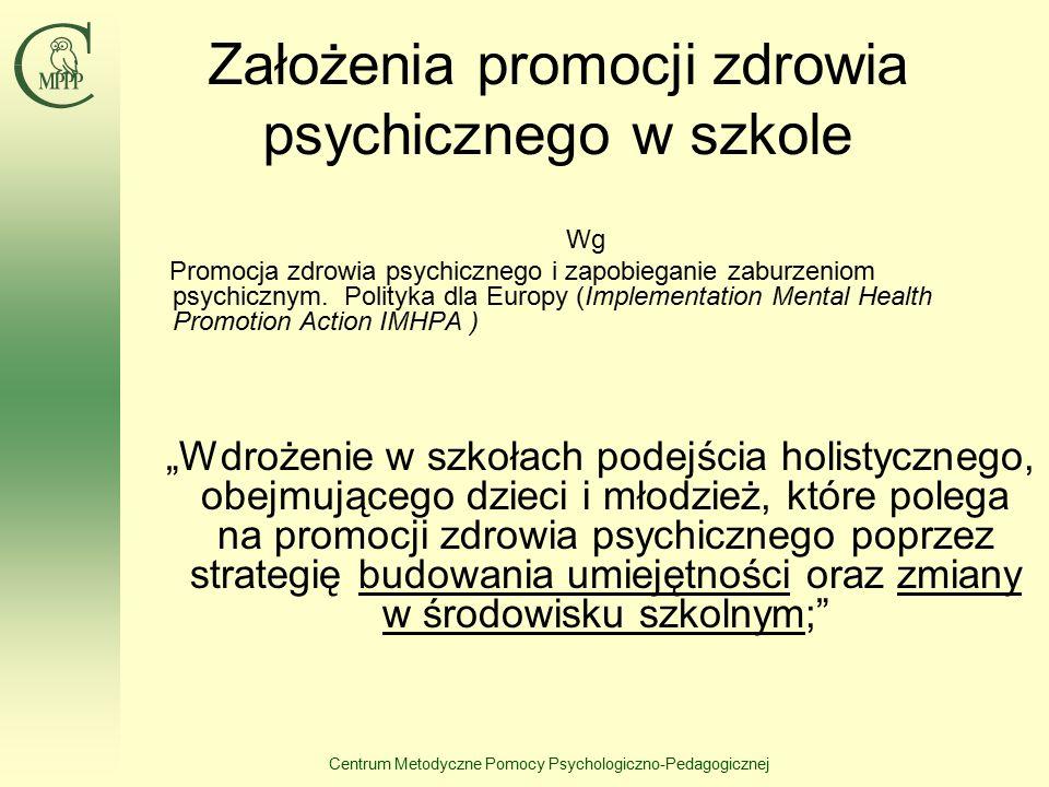 Centrum Metodyczne Pomocy Psychologiczno-Pedagogicznej Założenia promocji zdrowia psychicznego w szkole Wg Promocja zdrowia psychicznego i zapobieganie zaburzeniom psychicznym.