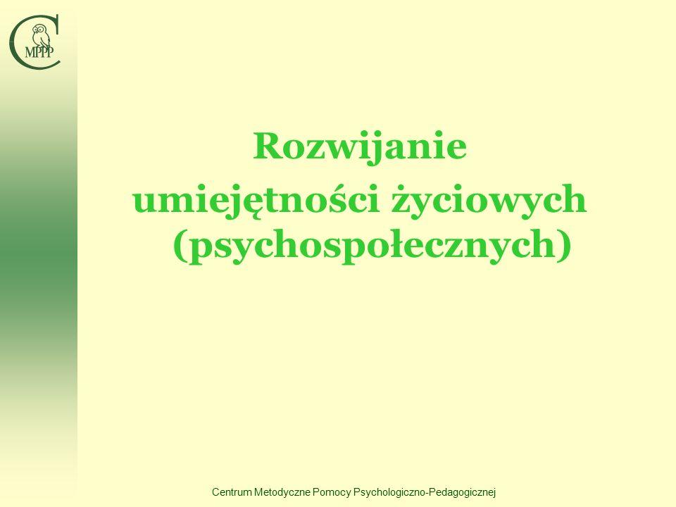 Centrum Metodyczne Pomocy Psychologiczno-Pedagogicznej Rozwijanie umiejętności życiowych (psychospołecznych)