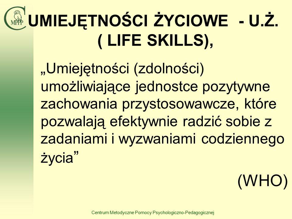 """Centrum Metodyczne Pomocy Psychologiczno-Pedagogicznej UMIEJĘTNOŚCI ŻYCIOWE - U.Ż. ( LIFE SKILLS), """" Umiejętności (zdolności) umożliwiające jednostce"""