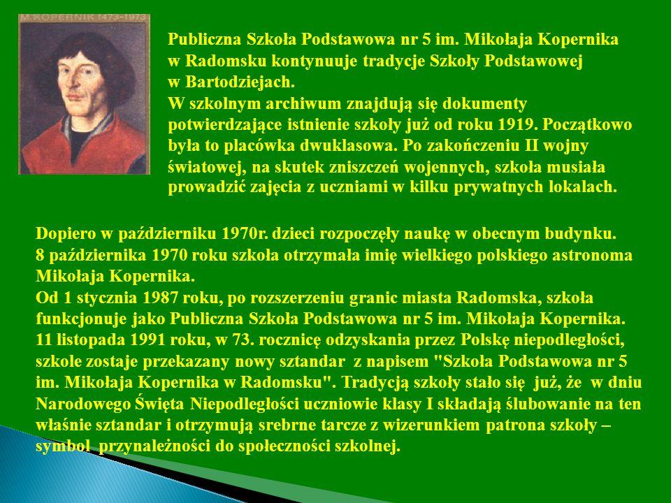Publiczna Szkoła Podstawowa nr 5 im. Mikołaja Kopernika w Radomsku kontynuuje tradycje Szkoły Podstawowej w Bartodziejach. W szkolnym archiwum znajduj