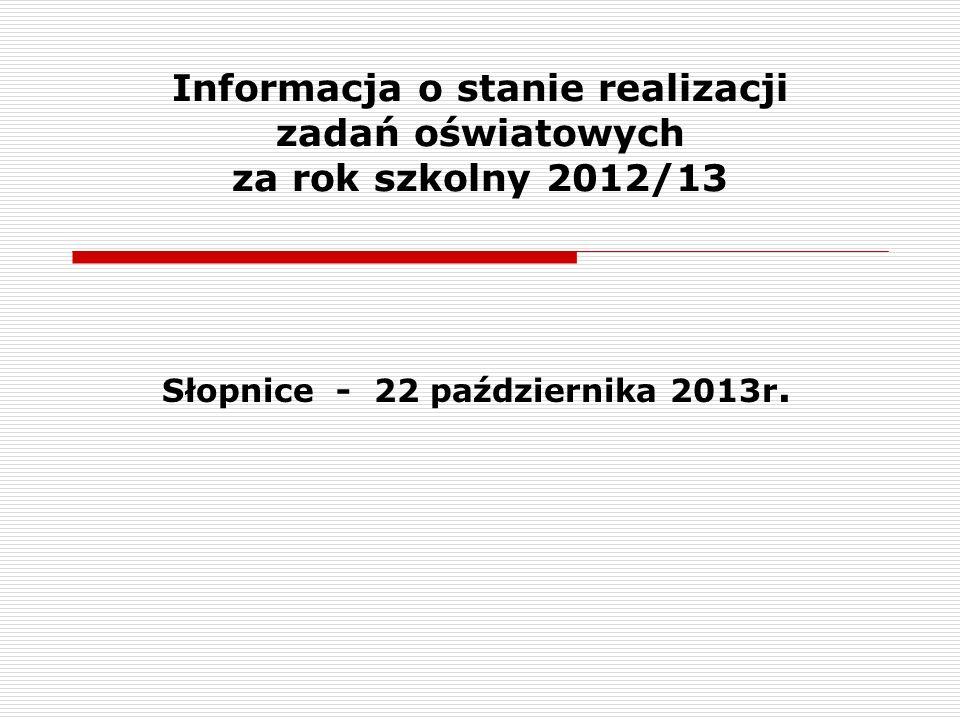 Informacja o stanie realizacji zadań oświatowych za rok szkolny 2012/13 Słopnice - 22 października 2013r.