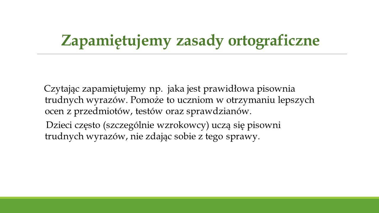 Zapamiętujemy zasady ortograficzne Czytając zapamiętujemy np. jaka jest prawidłowa pisownia trudnych wyrazów. Pomoże to uczniom w otrzymaniu lepszych