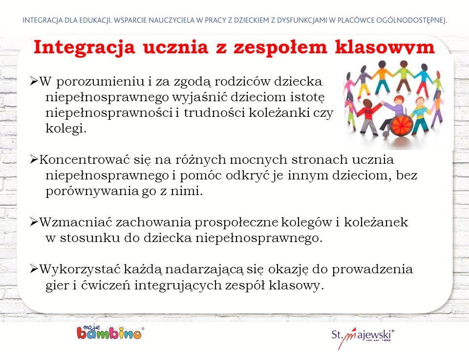 Integracja ucznia z zespołem klasowym  W porozumieniu i za zgodą rodziców dziecka niepełnosprawnego wyjaśnić dzieciom istotę niepełnosprawności i tru