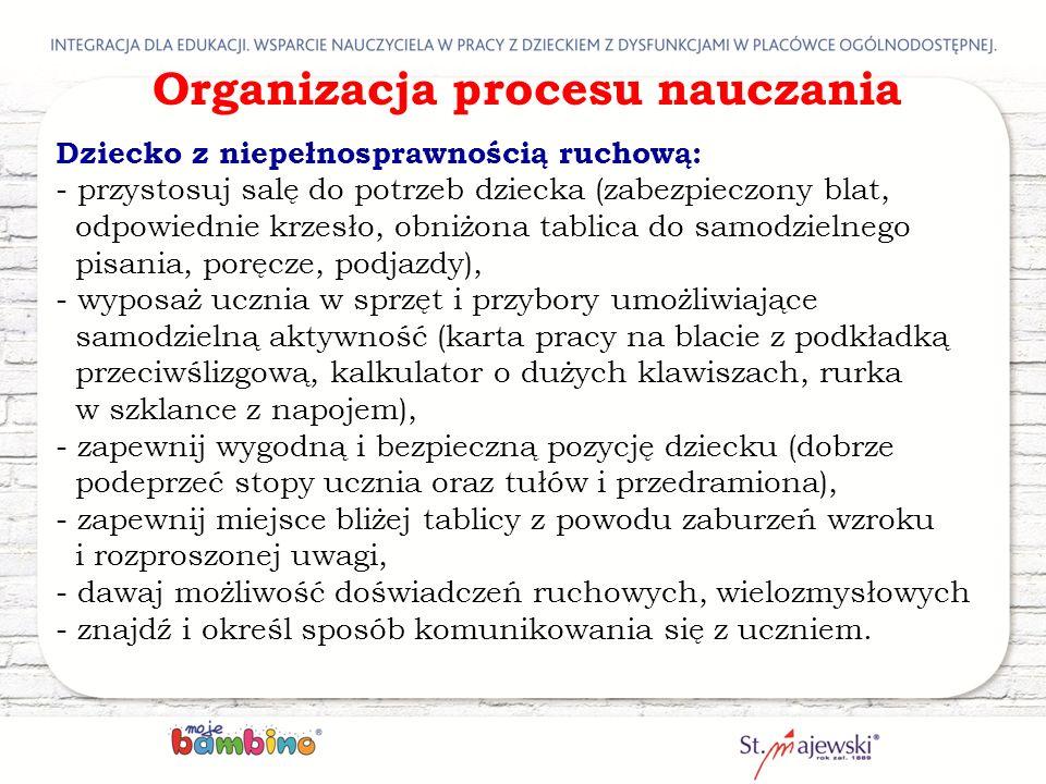 Organizacja procesu nauczania Dziecko z niepełnosprawnością ruchową: - przystosuj salę do potrzeb dziecka (zabezpieczony blat, odpowiednie krzesło, ob