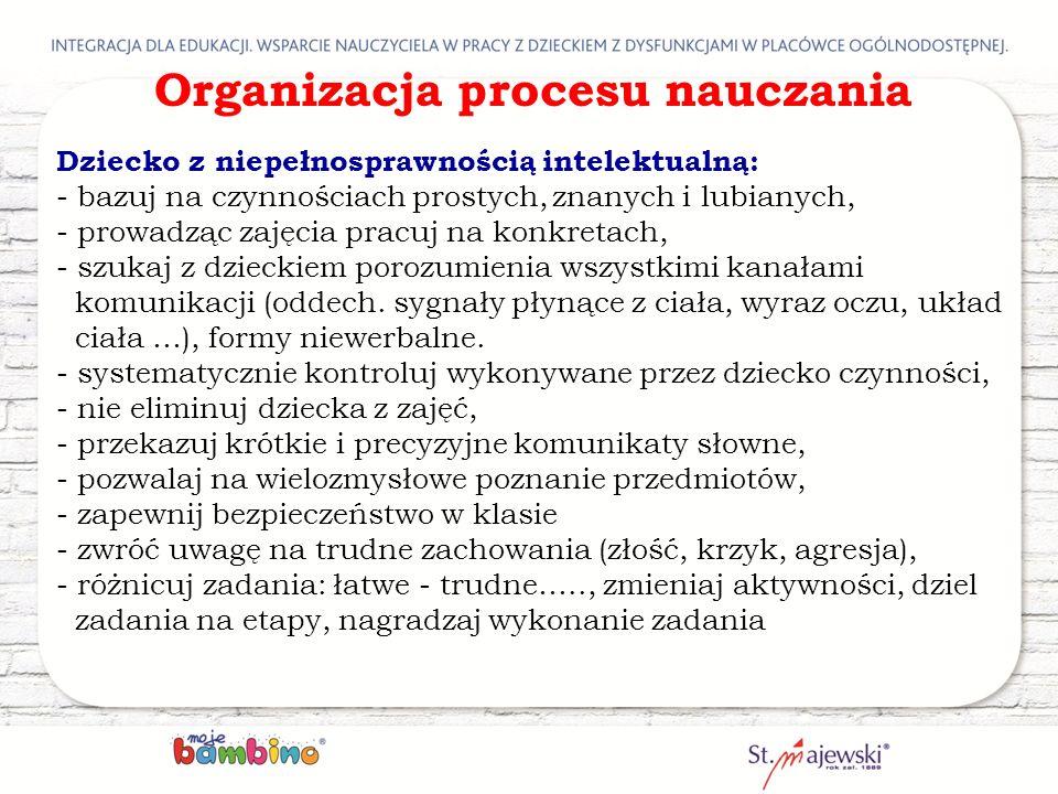 Organizacja procesu nauczania Dziecko z niepełnosprawnością intelektualną: - bazuj na czynnościach prostych' znanych i lubianych, - prowadząc zajęcia
