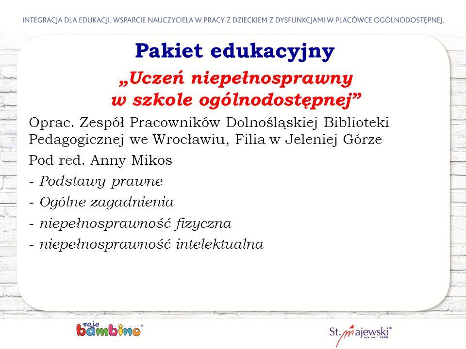 """Pakiet edukacyjny """"Uczeń niepełnosprawny w szkole ogólnodostępnej"""" Oprac. Zespół Pracowników Dolnośląskiej Biblioteki Pedagogicznej we Wrocławiu, Fili"""