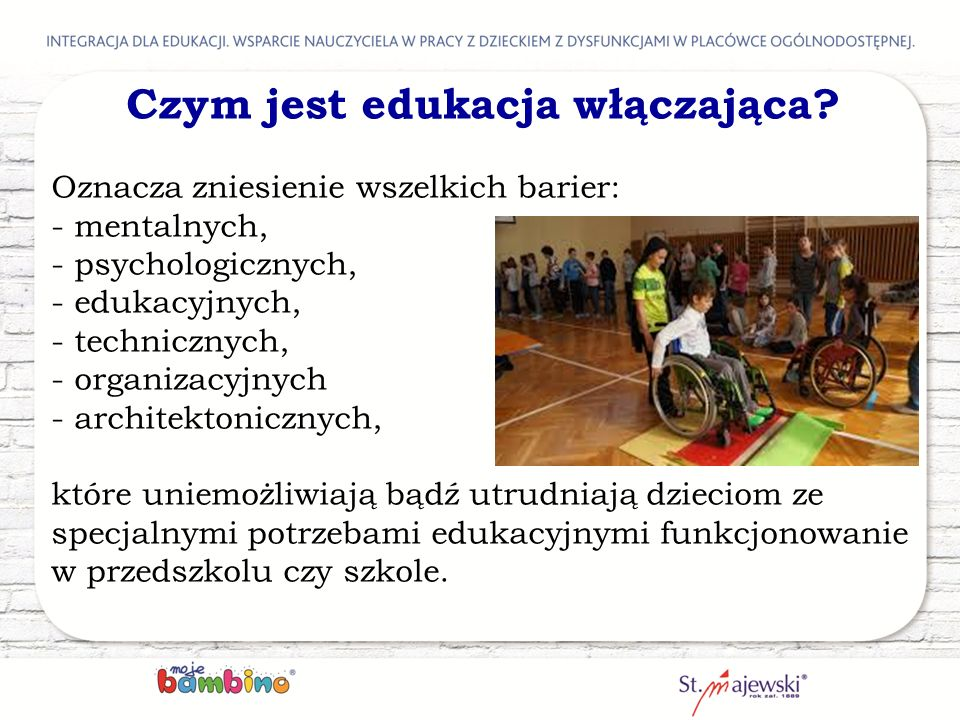 Czym jest edukacja włączająca? Oznacza zniesienie wszelkich barier: - mentalnych, - psychologicznych, - edukacyjnych, - technicznych, - organizacyjnyc