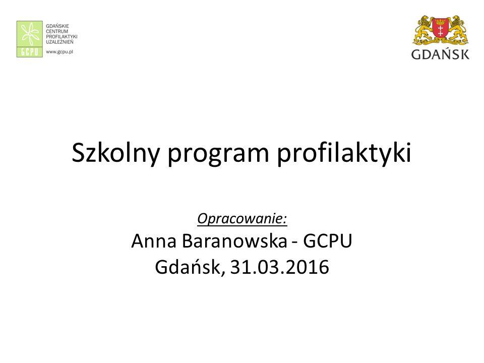 Szkolny program profilaktyki Opracowanie: Anna Baranowska - GCPU Gdańsk, 31.03.2016