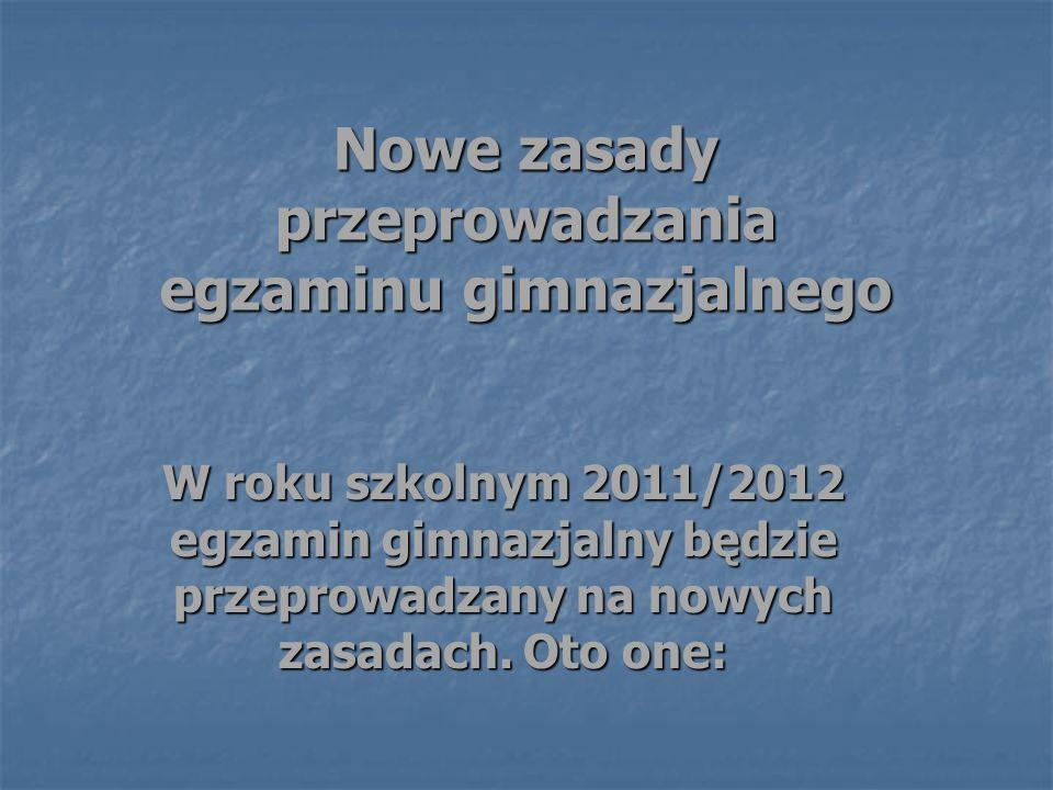 Nowe zasady przeprowadzania egzaminu gimnazjalnego W roku szkolnym 2011/2012 egzamin gimnazjalny będzie przeprowadzany na nowych zasadach.