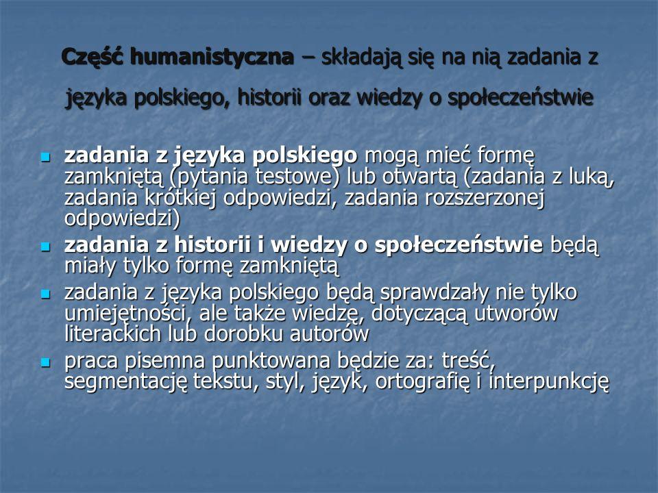 Część humanistyczna – składają się na nią zadania z języka polskiego, historii oraz wiedzy o społeczeństwie zadania z języka polskiego mogą mieć formę zamkniętą (pytania testowe) lub otwartą (zadania z luką, zadania krótkiej odpowiedzi, zadania rozszerzonej odpowiedzi) zadania z języka polskiego mogą mieć formę zamkniętą (pytania testowe) lub otwartą (zadania z luką, zadania krótkiej odpowiedzi, zadania rozszerzonej odpowiedzi) zadania z historii i wiedzy o społeczeństwie będą miały tylko formę zamkniętą zadania z historii i wiedzy o społeczeństwie będą miały tylko formę zamkniętą zadania z języka polskiego będą sprawdzały nie tylko umiejętności, ale także wiedzę, dotyczącą utworów literackich lub dorobku autorów zadania z języka polskiego będą sprawdzały nie tylko umiejętności, ale także wiedzę, dotyczącą utworów literackich lub dorobku autorów praca pisemna punktowana będzie za: treść, segmentację tekstu, styl, język, ortografię i interpunkcję praca pisemna punktowana będzie za: treść, segmentację tekstu, styl, język, ortografię i interpunkcję
