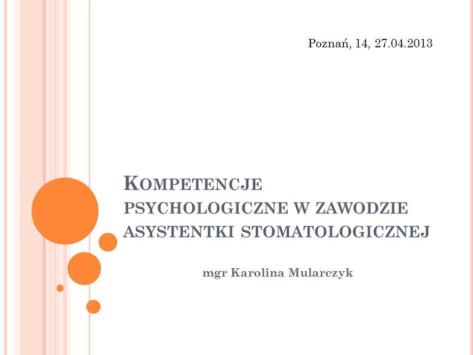 K OMPETENCJE PSYCHOLOGICZNE W ZAWODZIE ASYSTENTKI STOMATOLOGICZNEJ mgr Karolina Mularczyk Poznań, 14, 27.04.2013