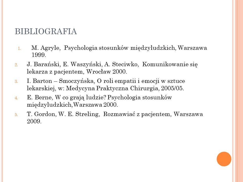 BIBLIOGRAFIA 1. M. Agryle, Psychologia stosunków międzyludzkich, Warszawa 1999. 2. J. Barański, E. Waszyński, A. Steciwko, Komunikowanie się lekarza z