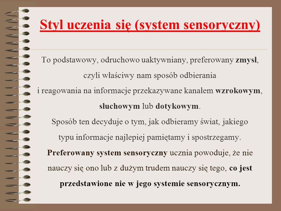 Styl uczenia się (system sensoryczny) To podstawowy, odruchowo uaktywniany, preferowany zmysł, czyli właściwy nam sposób odbierania i reagowania na informacje przekazywane kanałem wzrokowym, słuchowym lub dotykowym.