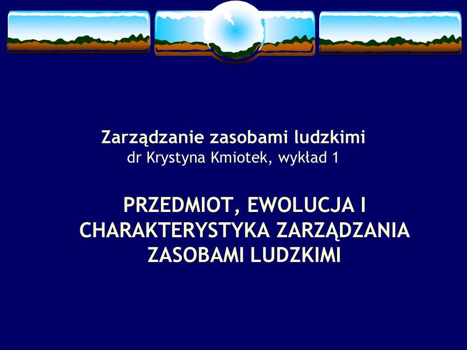 Zarządzanie zasobami ludzkimi dr Krystyna Kmiotek, wykład 1 PRZEDMIOT, EWOLUCJA I CHARAKTERYSTYKA ZARZĄDZANIA ZASOBAMI LUDZKIMI