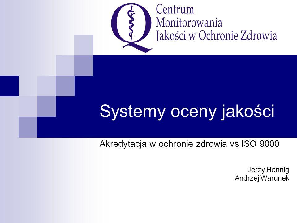 Systemy oceny jakości Akredytacja w ochronie zdrowia vs ISO 9000 Jerzy Hennig Andrzej Warunek