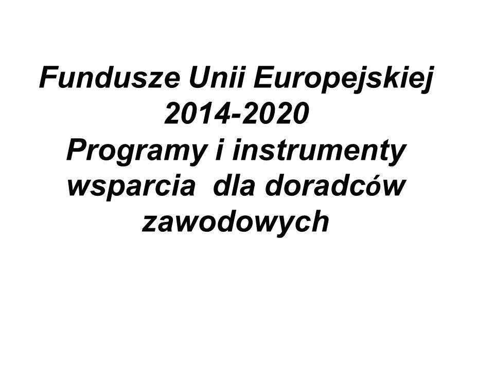 Fundusze Unii Europejskiej 2014-2020 Programy i instrumenty wsparcia dla doradc ó w zawodowych