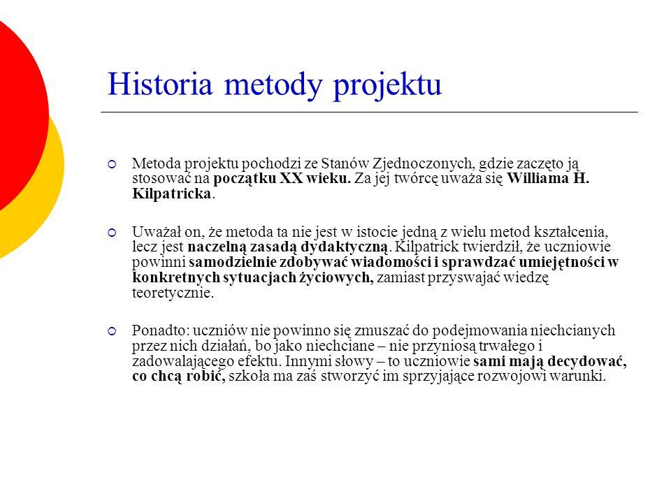 Historia metody projektu  Metoda projektu pochodzi ze Stanów Zjednoczonych, gdzie zaczęto ją stosować na początku XX wieku. Za jej twórcę uważa się W
