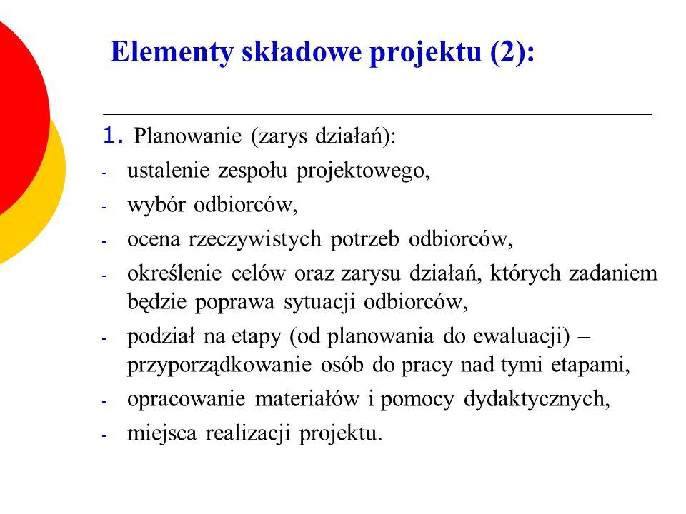 Elementy składowe projektu (2): 1. Planowanie (zarys działań): - ustalenie zespołu projektowego, - wybór odbiorców, - ocena rzeczywistych potrzeb odbi
