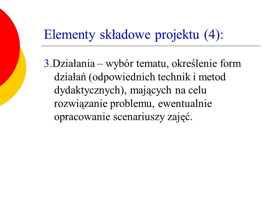 Elementy składowe projektu (4): 3.Działania – wybór tematu, określenie form działań (odpowiednich technik i metod dydaktycznych), mających na celu rozwiązanie problemu, ewentualnie opracowanie scenariuszy zajęć.