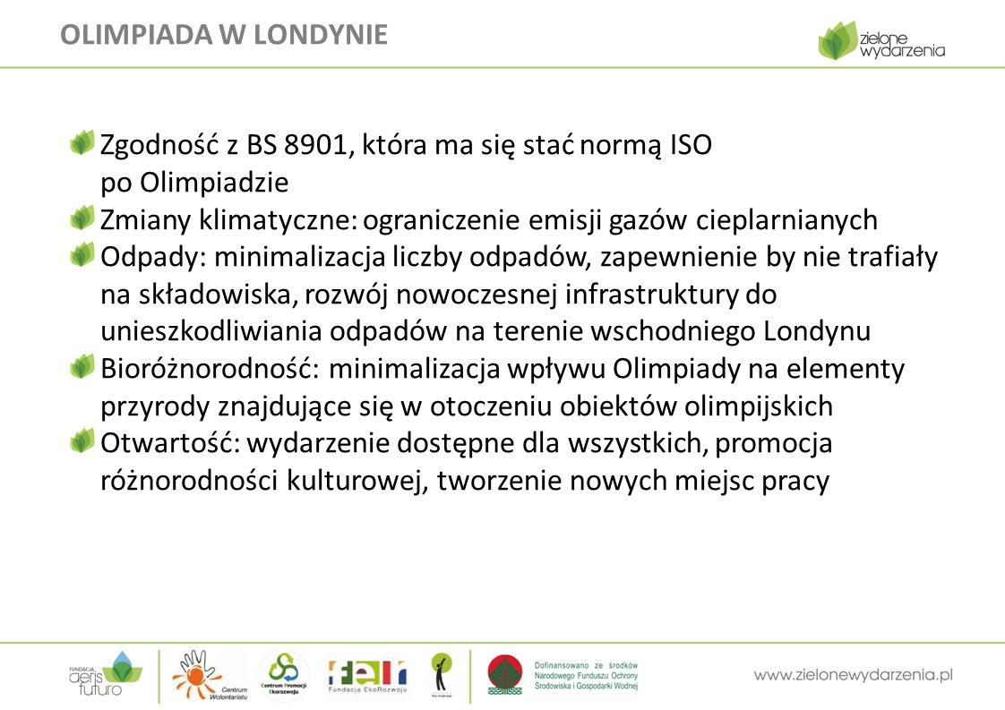 OLIMPIADA W LONDYNIE Zgodność z BS 8901, która ma się stać normą ISO po Olimpiadzie Zmiany klimatyczne: ograniczenie emisji gazów cieplarnianych Odpady: minimalizacja liczby odpadów, zapewnienie by nie trafiały na składowiska, rozwój nowoczesnej infrastruktury do unieszkodliwiania odpadów na terenie wschodniego Londynu Bioróżnorodność: minimalizacja wpływu Olimpiady na elementy przyrody znajdujące się w otoczeniu obiektów olimpijskich Otwartość: wydarzenie dostępne dla wszystkich, promocja różnorodności kulturowej, tworzenie nowych miejsc pracy