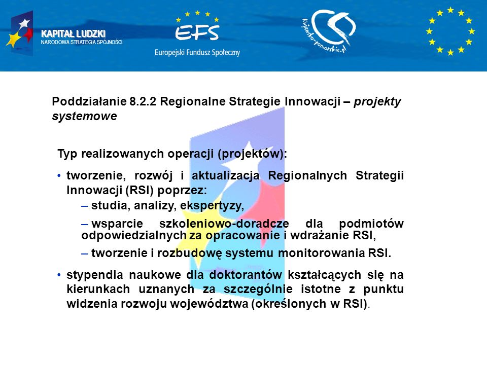 KAPITAŁ LUDZKI NARODOWA STRATEGIA SPÓJNOŚCI Poddziałanie 8.2.2 Regionalne Strategie Innowacji – projekty systemowe Typ realizowanych operacji (projektów): tworzenie, rozwój i aktualizacja Regionalnych Strategii Innowacji (RSI) poprzez: – studia, analizy, ekspertyzy, – wsparcie szkoleniowo-doradcze dla podmiotów odpowiedzialnych za opracowanie i wdrażanie RSI, – tworzenie i rozbudowę systemu monitorowania RSI.
