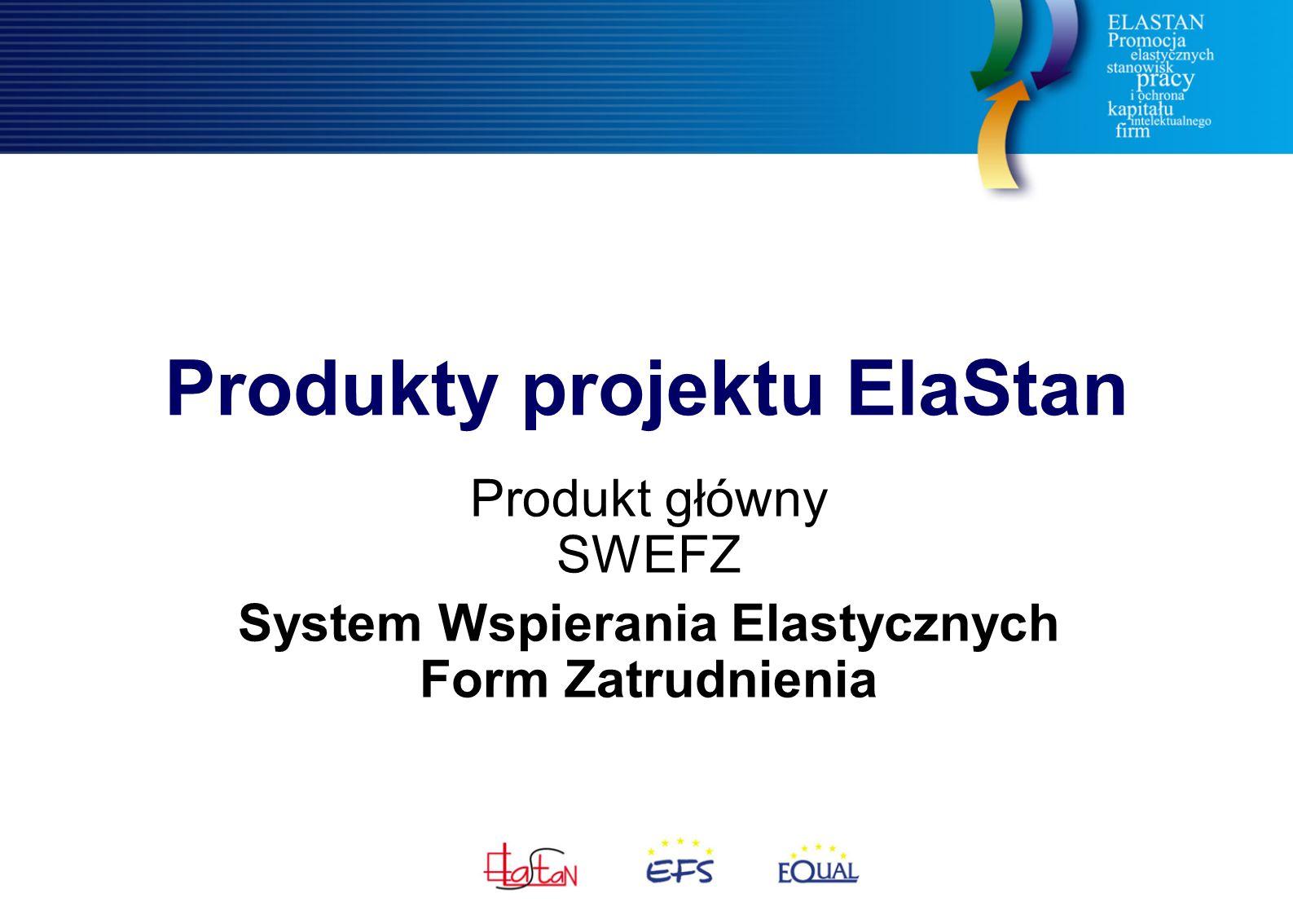 Produkty projektu ElaStan Produkt główny SWEFZ System Wspierania Elastycznych Form Zatrudnienia