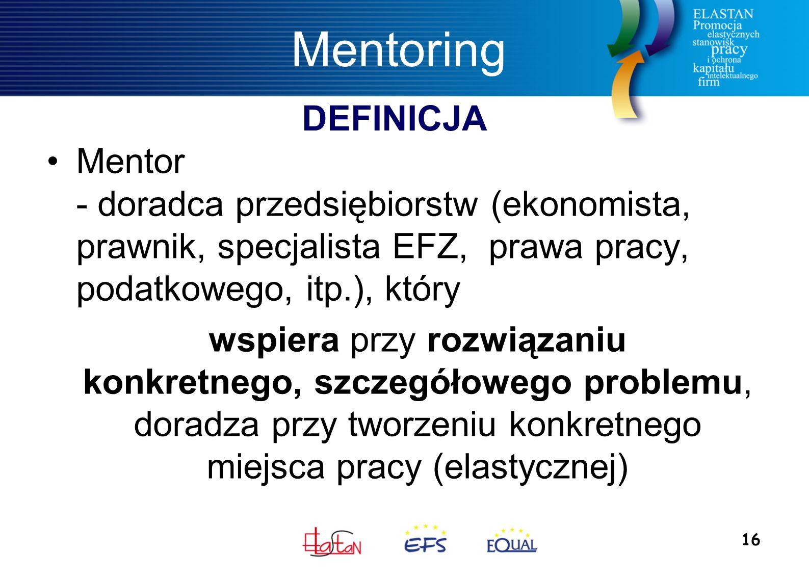 16 Mentoring Mentor - doradca przedsiębiorstw (ekonomista, prawnik, specjalista EFZ, prawa pracy, podatkowego, itp.), który wspiera przy rozwiązaniu konkretnego, szczegółowego problemu, doradza przy tworzeniu konkretnego miejsca pracy (elastycznej) DEFINICJA