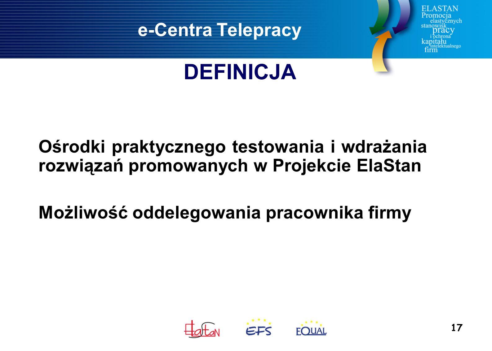 17 e-Centra Telepracy Ośrodki praktycznego testowania i wdrażania rozwiązań promowanych w Projekcie ElaStan Możliwość oddelegowania pracownika firmy DEFINICJA