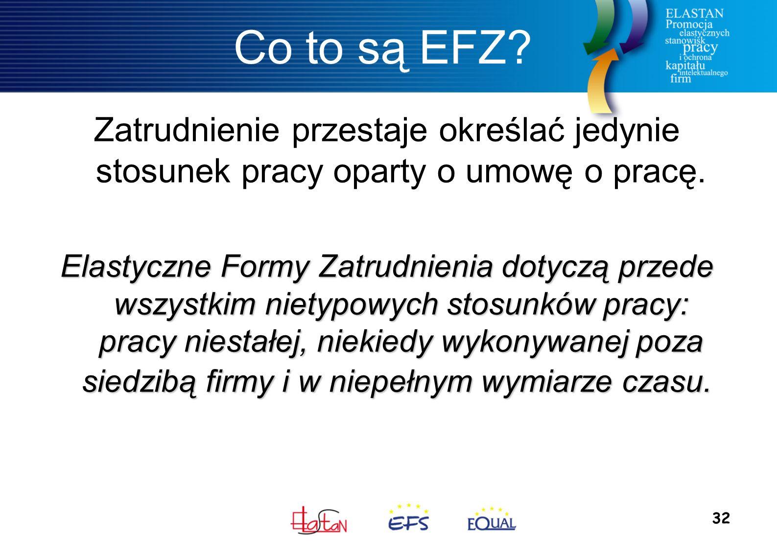 32 Co to są EFZ? Zatrudnienie przestaje określać jedynie stosunek pracy oparty o umowę o pracę. Elastyczne Formy Zatrudnienia dotyczą przede wszystkim
