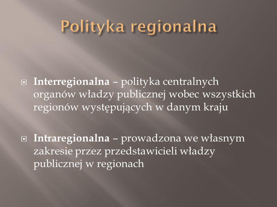  Interregionalna – polityka centralnych organów władzy publicznej wobec wszystkich regionów występujących w danym kraju  Intraregionalna – prowadzona we własnym zakresie przez przedstawicieli władzy publicznej w regionach