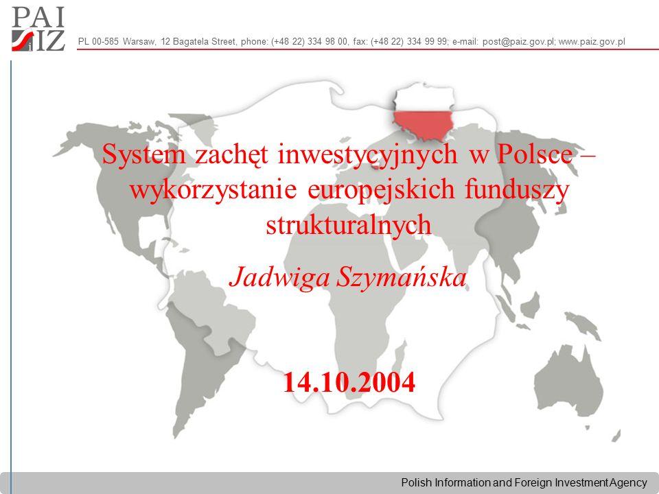 Polish Information and Foreign Investment Agency PL 00-585 Warsaw, 12 Bagatela Street, phone: (+48 22) 334 98 00, fax: (+48 22) 334 99 99; e-mail: post@paiz.gov.pl; www.paiz.gov.pl System zachęt inwestycyjnych w Polsce – wykorzystanie europejskich funduszy strukturalnych Jadwiga Szymańska 14.10.2004