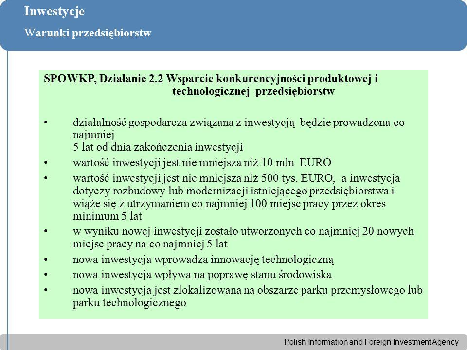 Polish Information and Foreign Investment Agency Inwestycje Warunki przedsiębiorstw SPOWKP, Działanie 2.2 Wsparcie konkurencyjności produktowej i technologicznej przedsiębiorstw działalność gospodarcza związana z inwestycją będzie prowadzona co najmniej 5 lat od dnia zakończenia inwestycji wartość inwestycji jest nie mniejsza niż 10 mln EURO wartość inwestycji jest nie mniejsza niż 500 tys.