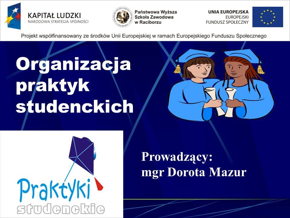 Organizacja praktyk studenckich Prowadzący: mgr Dorota Mazur