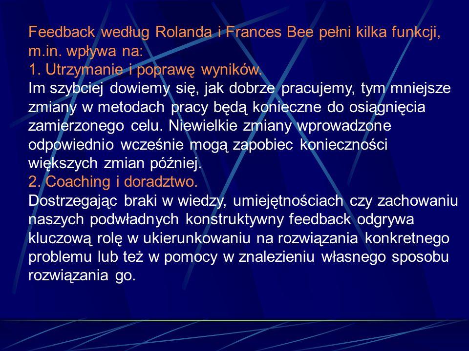 Feedback według Rolanda i Frances Bee pełni kilka funkcji, m.in. wpływa na: 1. Utrzymanie i poprawę wyników. Im szybciej dowiemy się, jak dobrze pracu