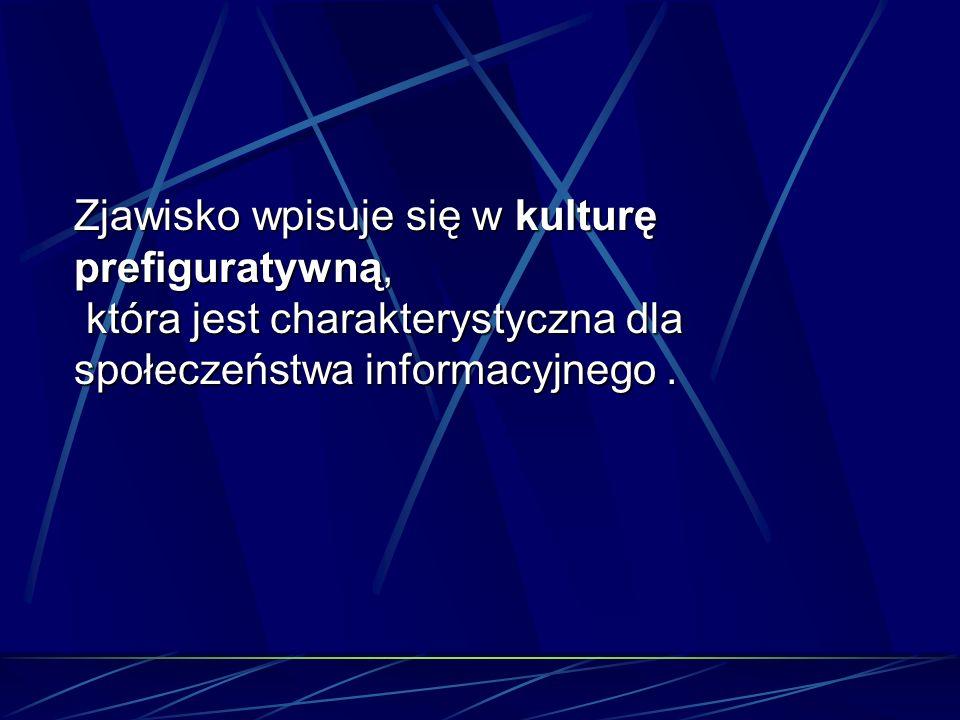 Zjawisko wpisuje się w kulturę prefiguratywną, która jest charakterystyczna dla społeczeństwa informacyjnego. która jest charakterystyczna dla społecz