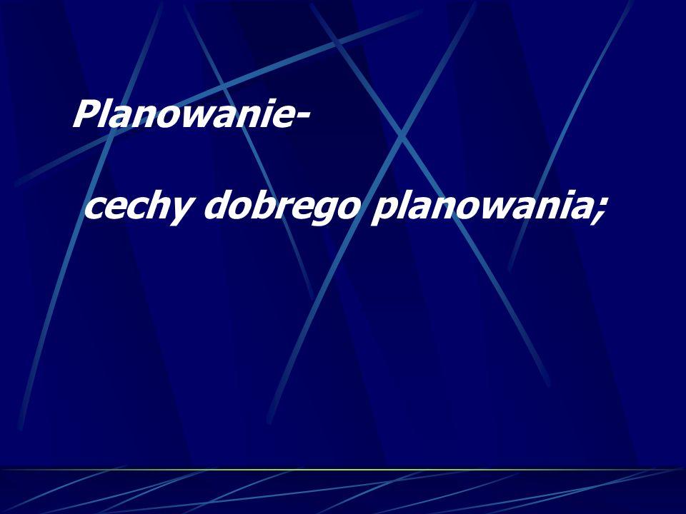 Planowanie- cechy dobrego planowania;