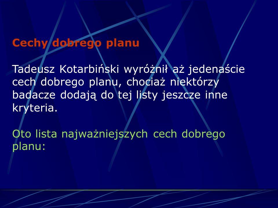 Cechy dobrego planu Tadeusz Kotarbiński wyróżnił aż jedenaście cech dobrego planu, chociaż niektórzy badacze dodają do tej listy jeszcze inne kryteria.