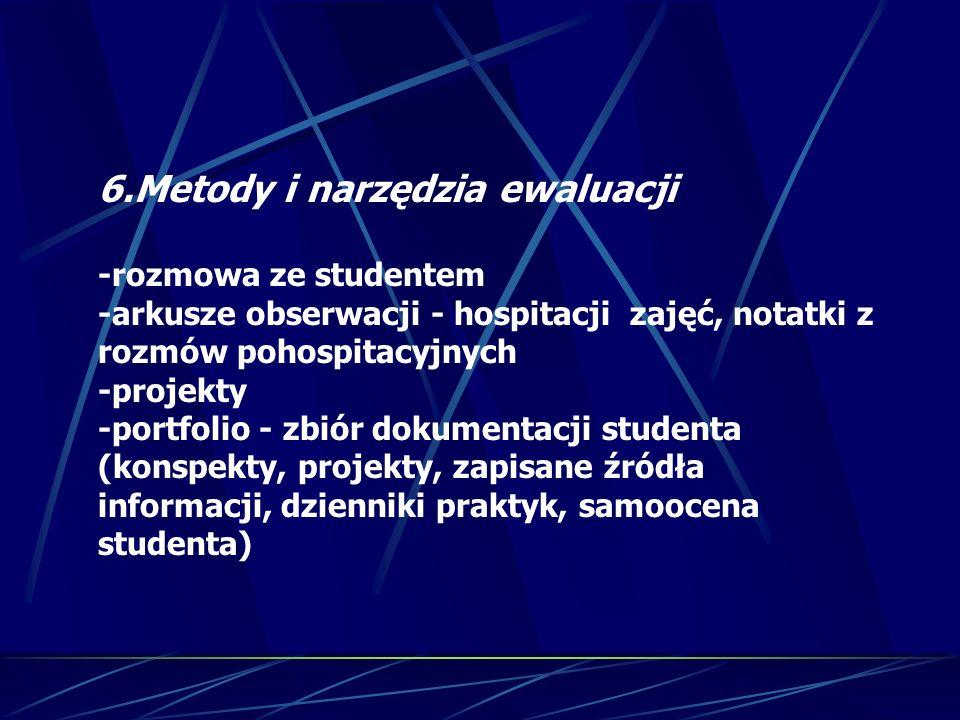 6.Metody i narzędzia ewaluacji -rozmowa ze studentem -arkusze obserwacji - hospitacji zajęć, notatki z rozmów pohospitacyjnych -projekty -portfolio -